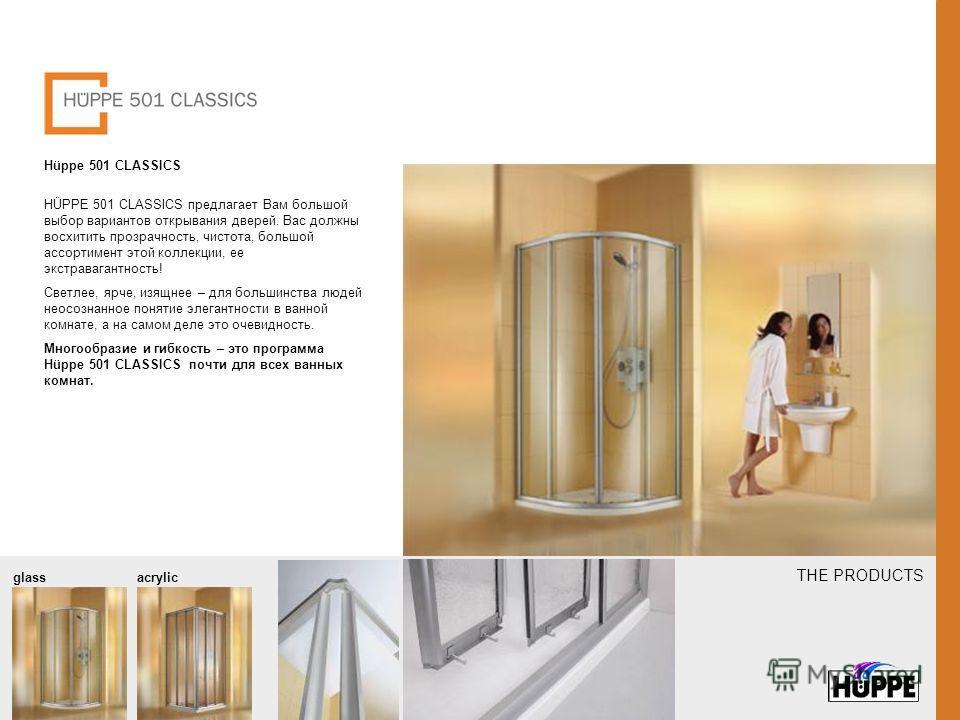 THE PRODUCTS Hüppe 501 CLASSICS HÜPPE 501 CLASSICS предлагает Вам большой выбор вариантов открывания дверей. Вас должны восхитить прозрачность, чистота, большой ассортимент этой коллекции, ее экстравагантность! Светлее, ярче, изящнее – для большинств
