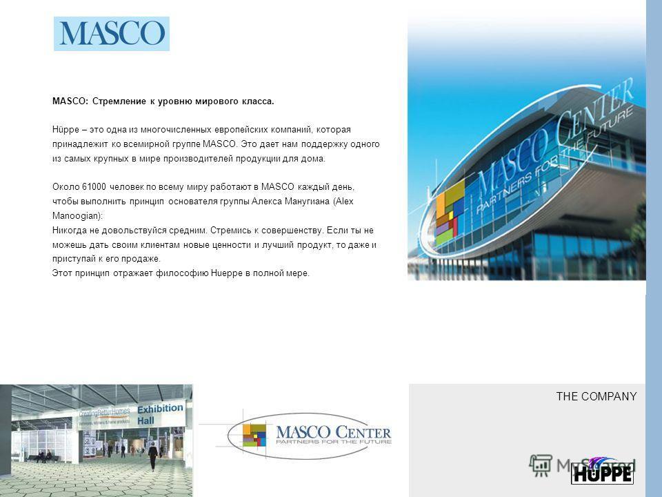 MASCO: Стремление к уровню мирового класса. Hüppe – это одна из многочисленных европейских компаний, которая принадлежит ко всемирной группе MASCO. Это дает нам поддержку одного из самых крупных в мире производителей продукции для дома. Около 61000 ч
