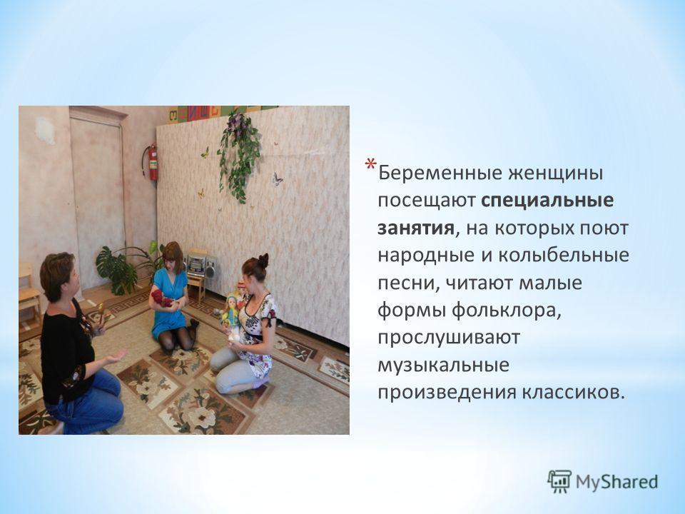 * Беременные женщины посещают специальные занятия, на которых поют народные и колыбельные песни, читают малые формы фольклора, прослушивают музыкальные произведения классиков.