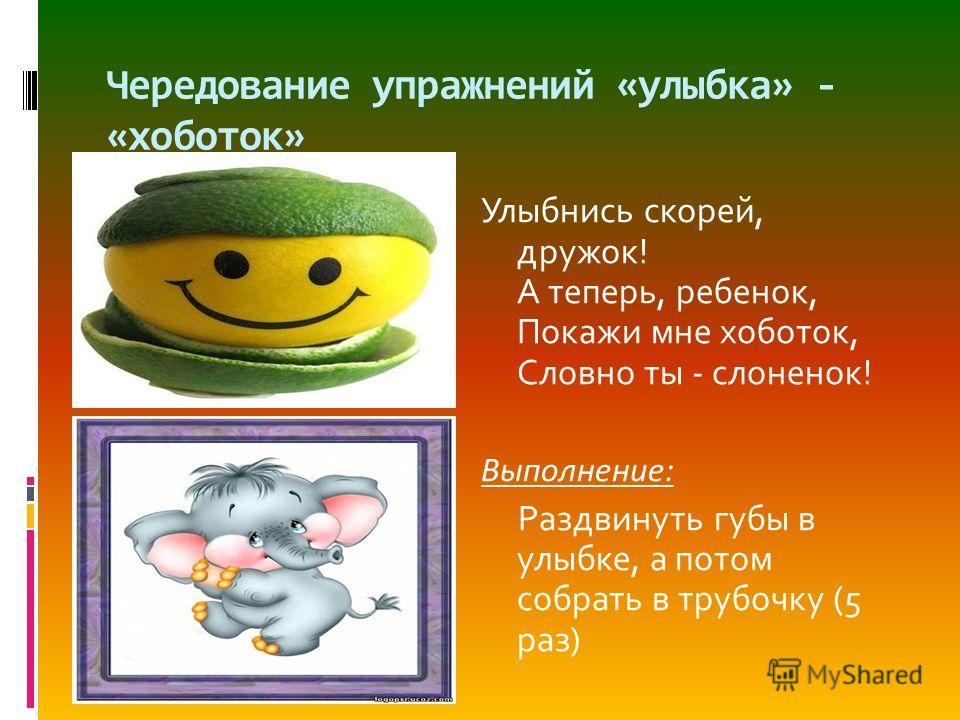 Чередование упражнений «улыбка» - «хоботок» Улыбнись скорей, дружок! А теперь, ребенок, Покажи мне хоботок, Словно ты - слоненок! Выполнение: Раздвинуть губы в улыбке, а потом собрать в трубочку (5 раз)
