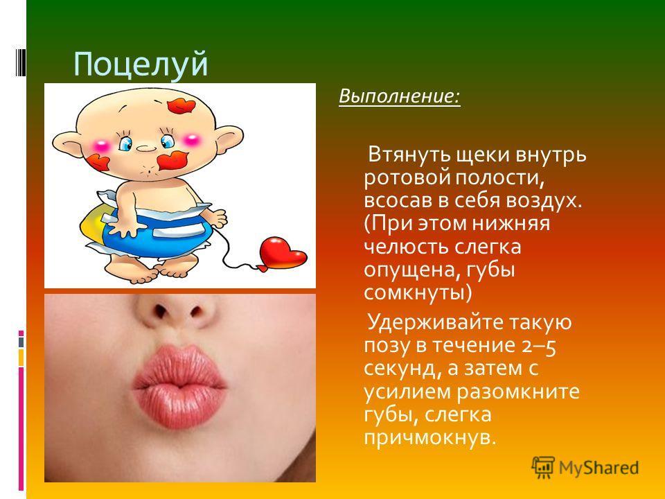 Поцелуй Выполнение: Втянуть щеки внутрь ротовой полости, всосав в себя воздух. (При этом нижняя челюсть слегка опущена, губы сомкнуты) Удерживайте такую позу в течение 2–5 секунд, а затем с усилием разомкните губы, слегка причмокнув.