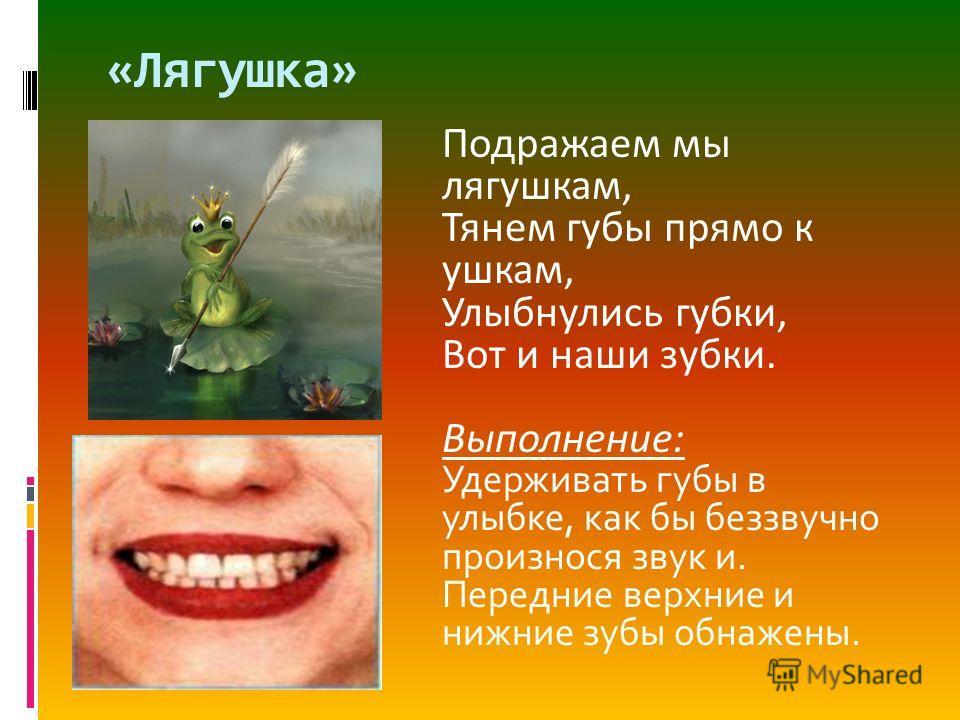 «Лягушка» Подражаем мы лягушкам, Тянем губы прямо к ушкам, Улыбнулись губки, Вот и наши зубки. Выполнение: Удерживать губы в улыбке, как бы беззвучно произнося звук и. Передние верхние и нижние зубы обнажены.