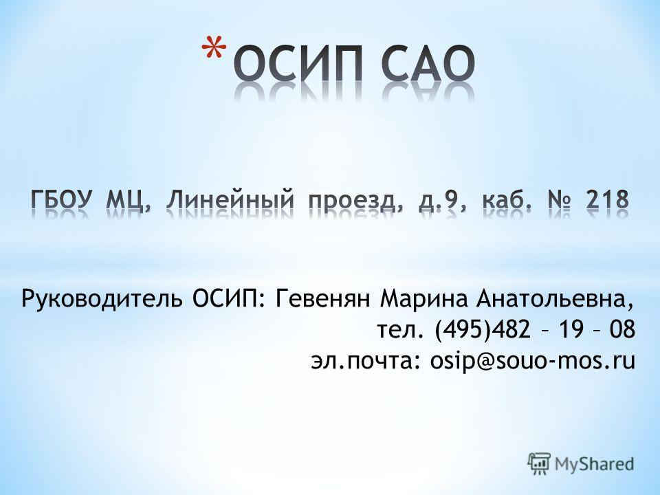 Руководитель ОСИП: Гевенян Марина Анатольевна, тел. (495)482 – 19 – 08 эл.почта: osip@souo-mos.ru