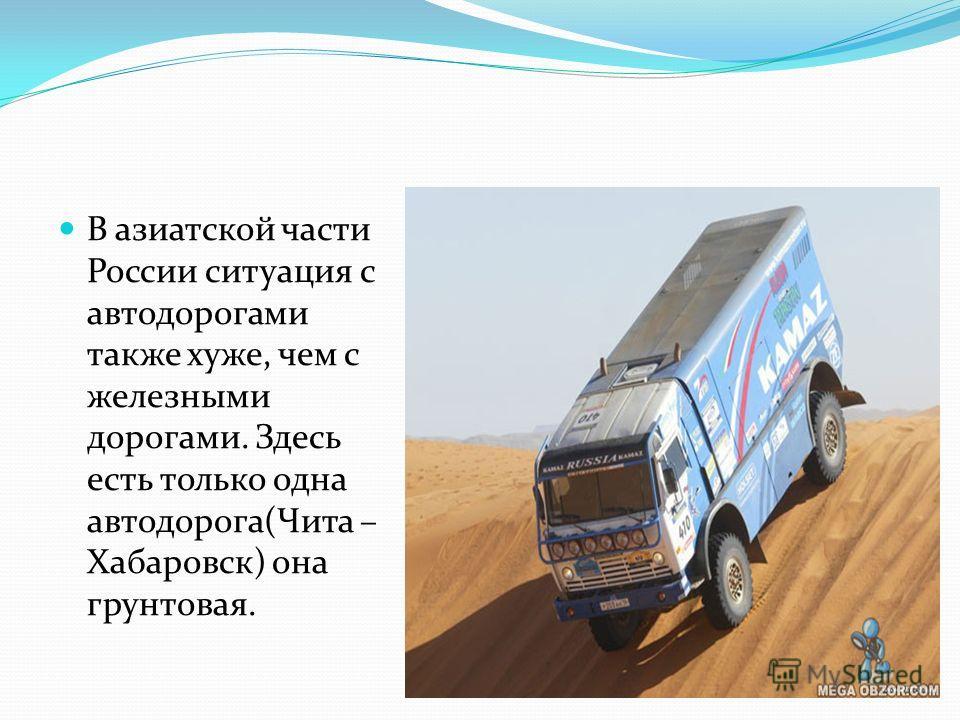 В азиатской части России ситуация с автодорогами также хуже, чем с железными дорогами. Здесь есть только одна автодорога(Чита – Хабаровск) она грунтовая.