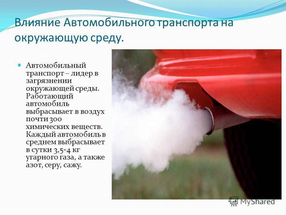 Влияние Автомобильного транспорта на окружающую среду. Автомобильный транспорт – лидер в загрязнении окружающей среды. Работающий автомобиль выбрасывает в воздух почти 300 химических веществ. Каждый автомобиль в среднем выбрасывает в сутки 3,5-4 кг у