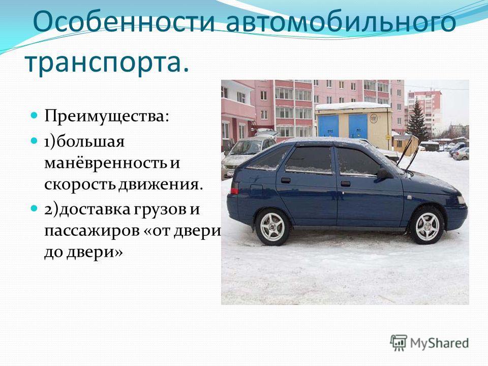 Особенности автомобильного транспорта. Преимущества: 1)большая манёвренность и скорость движения. 2)доставка грузов и пассажиров «от двери до двери»