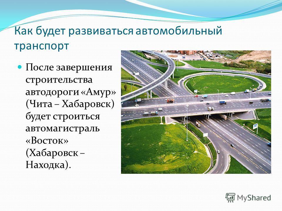 Как будет развиваться автомобильный транспорт После завершения строительства автодороги «Амур» (Чита – Хабаровск) будет строиться автомагистраль «Восток» (Хабаровск – Находка).