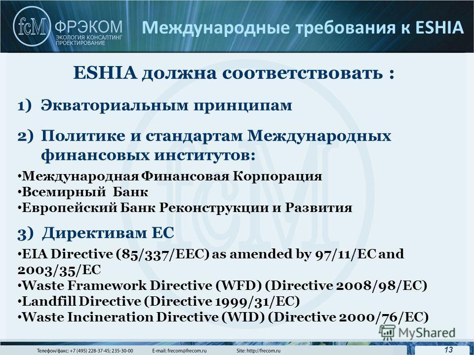 13 Международные требования к ESHIA ESHIA должна соответствовать : 1)Экваториальным принципам 2)Политике и стандартам Международных финансовых институтов: Международная Финансовая Корпорация Всемирный Банк Европейский Банк Реконструкции и Развития 3)