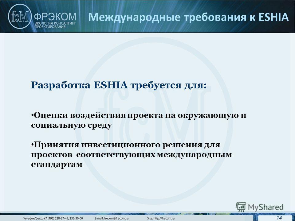 14 Международные требования к ESHIA Разработка ESHIA требуется для: Оценки воздействия проекта на окружающую и социальную среду Принятия инвестиционного решения для проектов соответствующих международным стандартам