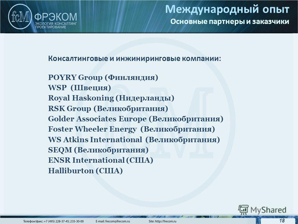 18 Международный опыт Основные партнеры и заказчики Консалтинговые и инжиниринговые компании: POYRY Group (Финляндия) WSP (Швеция) Royal Haskoning (Нидерланды) RSK Group (Великобритания) Golder Associates Europe (Великобритания) Foster Wheeler Energy