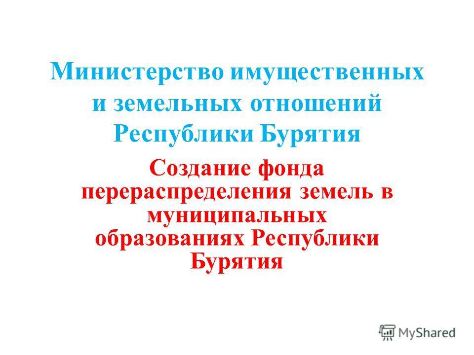 Министерство имущественных и земельных отношений Республики Бурятия Создание фонда перераспределения земель в муниципальных образованиях Республики Бурятия