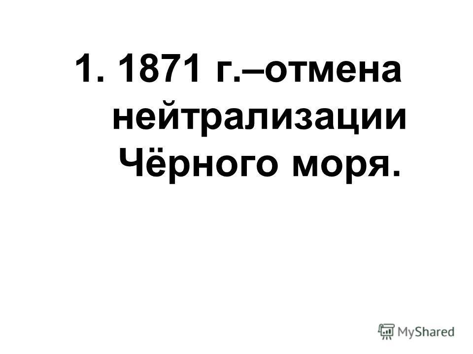 1.1871 г.–отмена нейтрализации Чёрного моря.