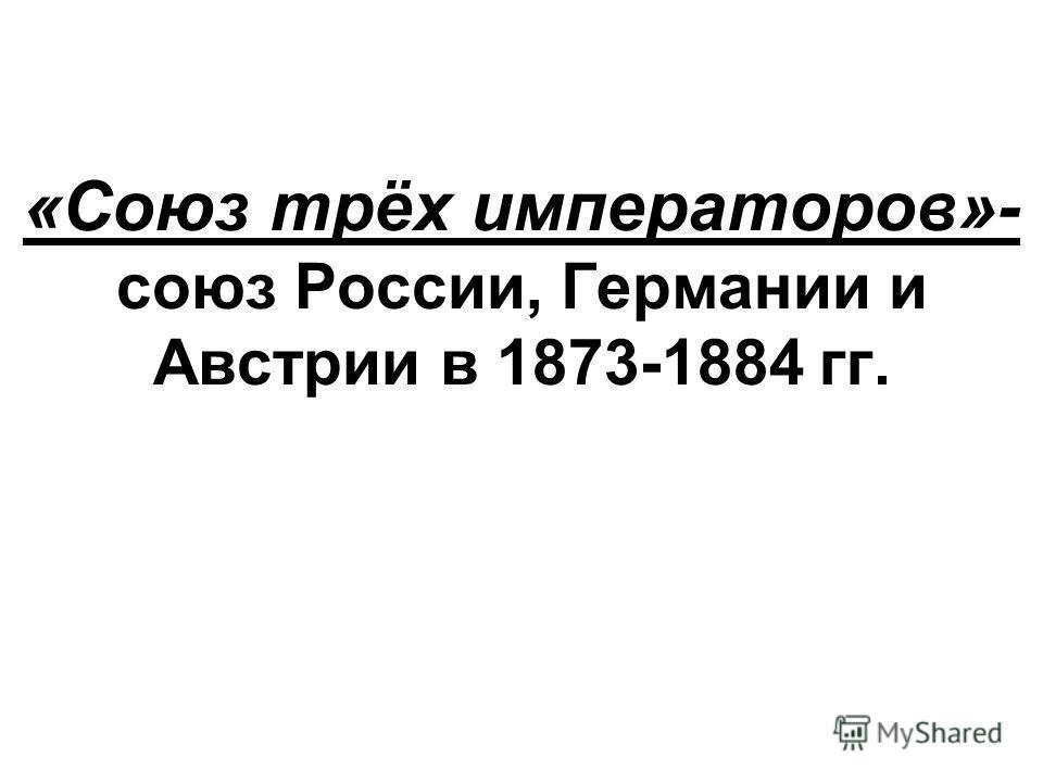 «Союз трёх императоров»- союз России, Германии и Австрии в 1873-1884 гг.