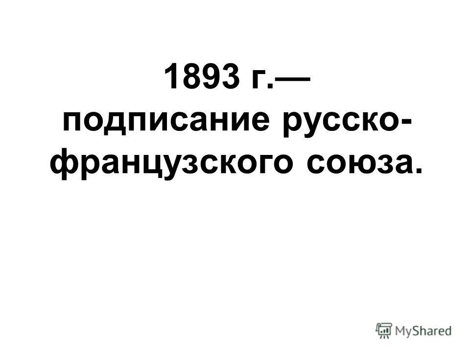 1893 г. подписание русско- французского союза.