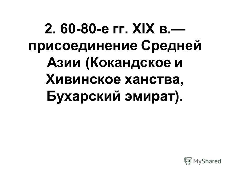 2. 60-80-е гг. XIX в. присоединение Средней Азии (Кокандское и Хивинское ханства, Бухарский эмират).