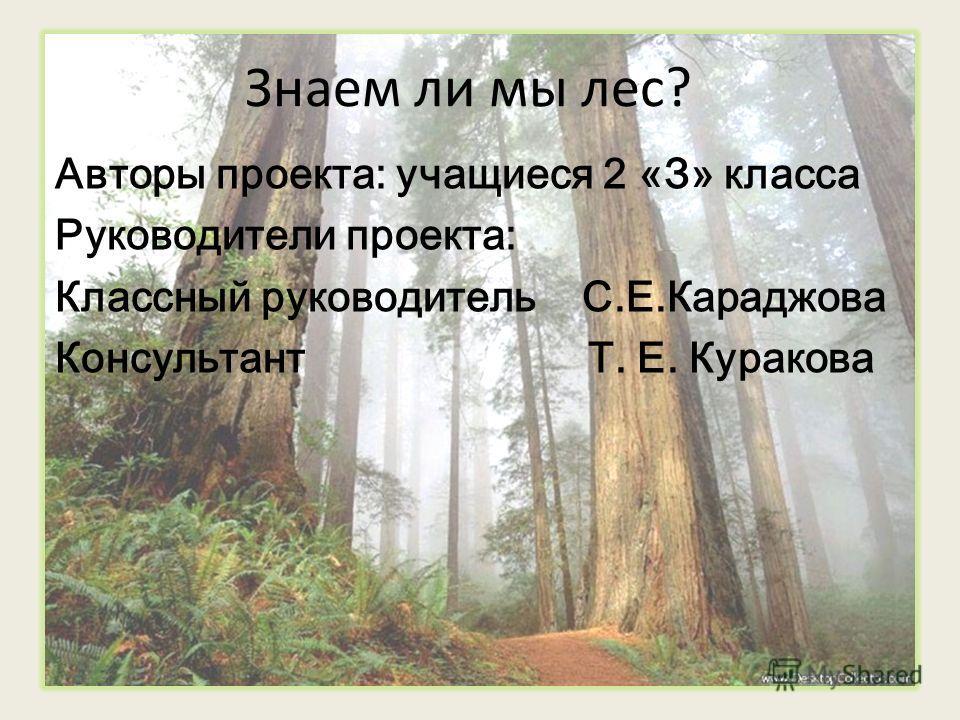Знаем ли мы лес? Авторы проекта: учащиеся 2 «З» класса Руководители проекта: Классный руководитель С.Е.Караджова Консультант Т. Е. Куракова