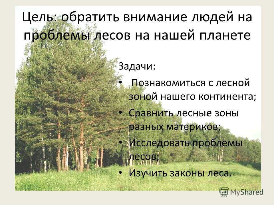 Цель: обратить внимание людей на проблемы лесов на нашей планете Задачи: Познакомиться с лесной зоной нашего континента; Сравнить лесные зоны разных материков; Исследовать проблемы лесов; Изучить законы леса.
