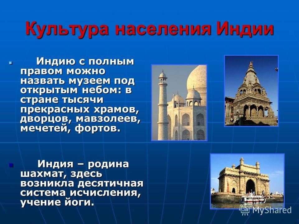 Культура населения Индии Индию с полным правом можно назвать музеем под открытым небом: в стране тысячи прекрасных храмов, дворцов, мавзолеев, мечетей, фортов. Индию с полным правом можно назвать музеем под открытым небом: в стране тысячи прекрасных