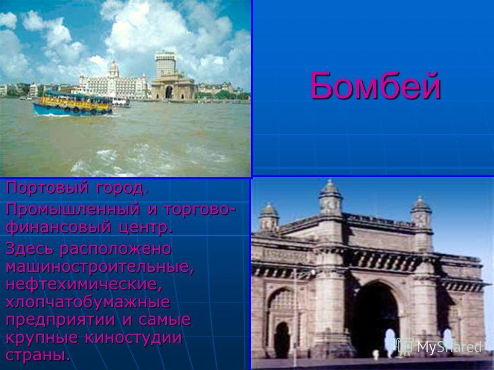 Бомбей Бомбей Портовый город. Промышленный и торгово- финансовый центр. Здесь расположено машиностроительные, нефтехимические, хлопчатобумажные предприятии и самые крупные киностудии страны.