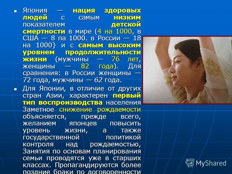 Япония нация здоровых людей с самым низким показателем детской смертности в мире (4 на 1000, в США 8 па 1000. в России 18 на 1000} и с самым высоким уровнем продолжительности жизни (мужчины 76 лет, женщины 82 года). Для сравнения: в России женщины 72
