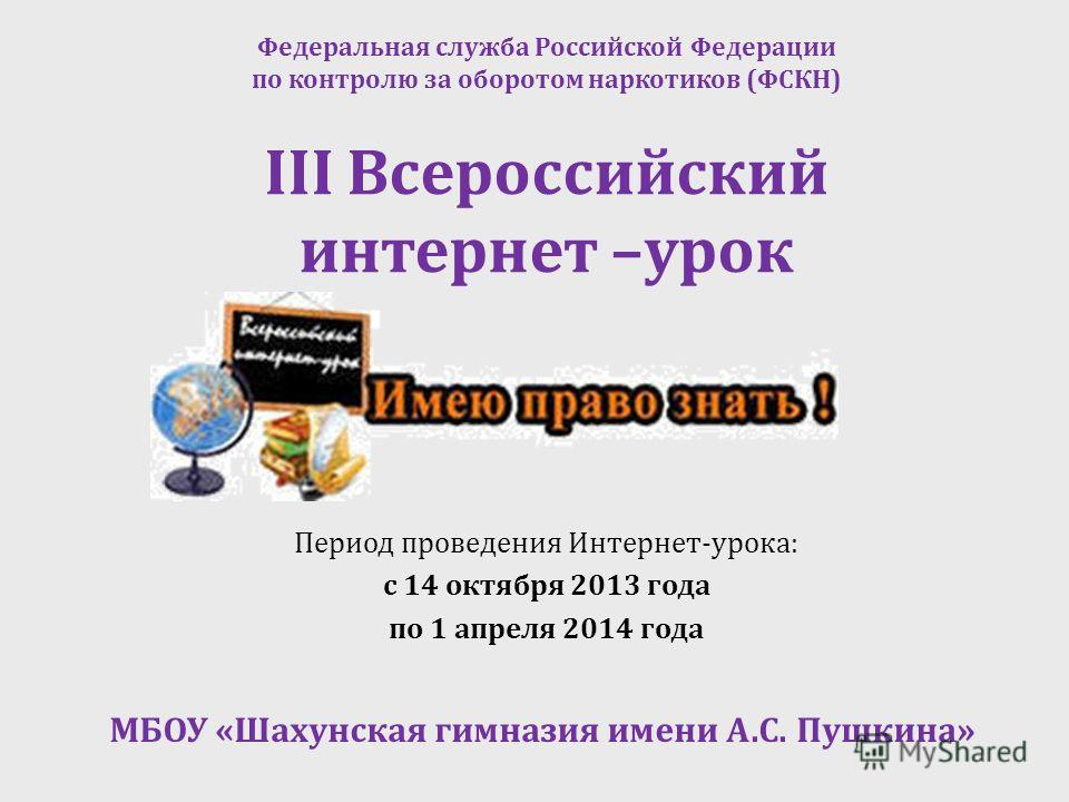 III Всероссийский интернет –урок Период проведения Интернет-урока: с 14 октября 2013 года по 1 апреля 2014 года Федеральная служба Российской Федерации по контролю за оборотом наркотиков (ФСКН) МБОУ «Шахунская гимназия имени А.С. Пушкина»