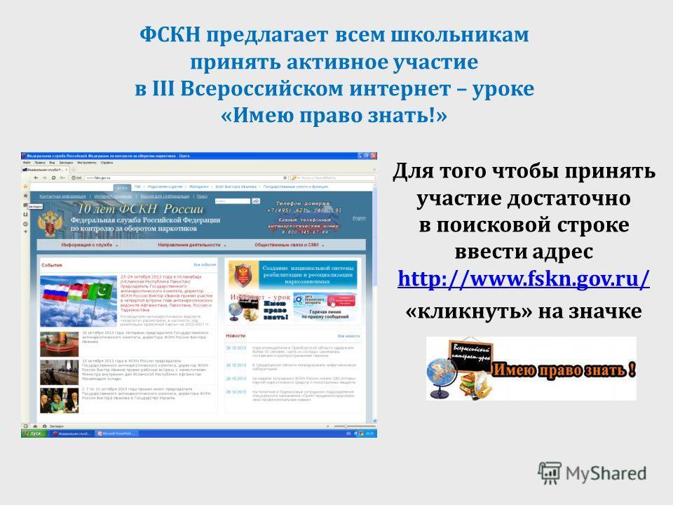 ФСКН предлагает всем школьникам принять активное участие в III Всероссийском интернет – уроке «Имею право знать!» Для того чтобы принять участие достаточно в поисковой строке ввести адрес http://www.fskn.gov.ru/ http://www.fskn.gov.ru/ «кликнуть» на