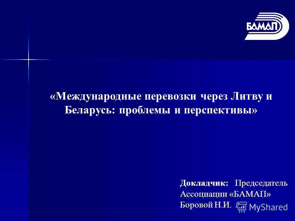 «Международные перевозки через Литву и Беларусь: проблемы и перспективы» Докладчик: Председатель Ассоциации «БАМАП» Боровой Н.И.
