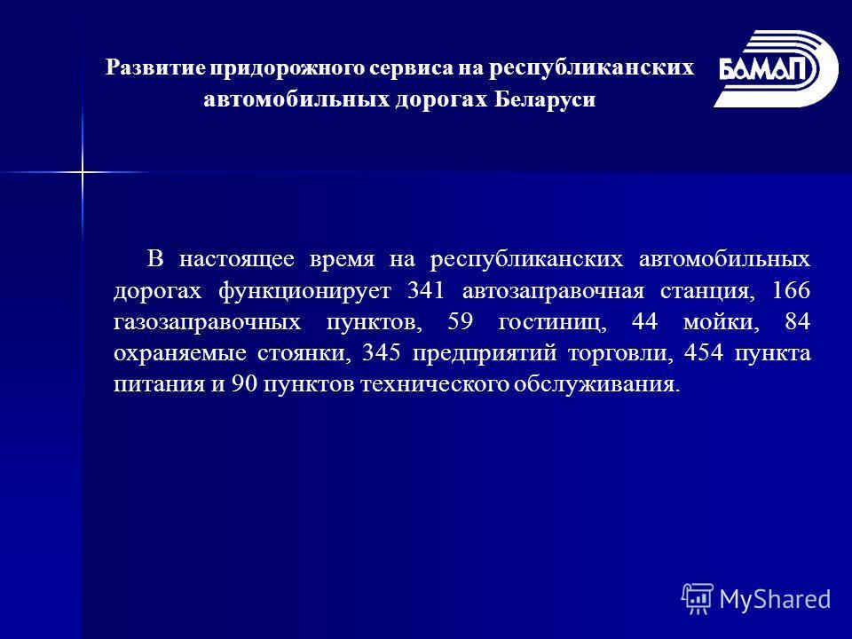 Развитие придорожного сервиса на республиканских автомобильных дорогах Беларуси В настоящее время на республиканских автомобильных дорогах функционирует 341 автозаправочная станция, 166 газозаправочных пунктов, 59 гостиниц, 44 мойки, 84 охраняемые ст