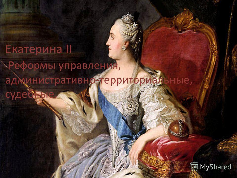 Екатерина II Реформы управления, административно-территориальные, судебные.
