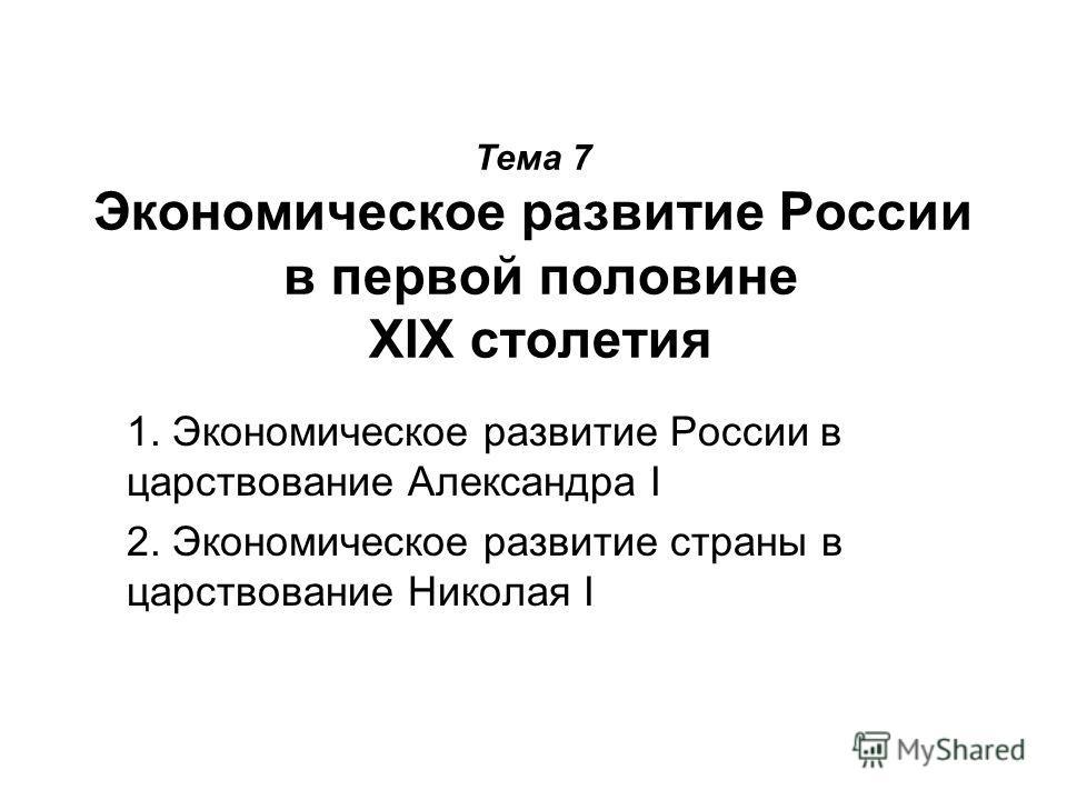 Тема 7 Экономическое развитие России в первой половине XIX столетия 1. Экономическое развитие России в царствование Александра I 2. Экономическое развитие страны в царствование Николая I