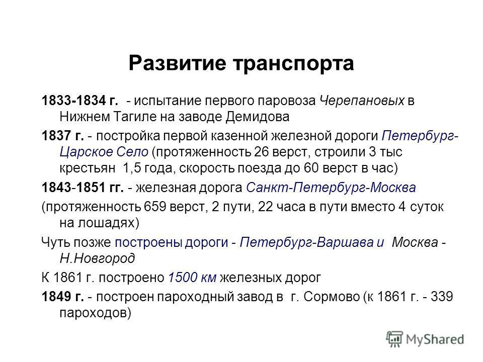 Развитие транспорта 1833-1834 г. - испытание первого паровоза Черепановых в Нижнем Тагиле на заводе Демидова 1837 г. - постройка первой казенной железной дороги Петербург- Царское Село (протяженность 26 верст, строили 3 тыс крестьян 1,5 года, скорост