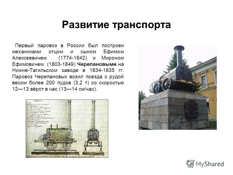 Развитие транспорта Первый паровоз в России был построен механиками отцом и сыном Ефимом Алексеевичем (1774-1842) и Мироном Ефимовичем (1803-1849) Черепановыми на Нижне-Тагильском заводе в 1834-1835 гг. Паровоз Черепановых возил поезда с рудой весом