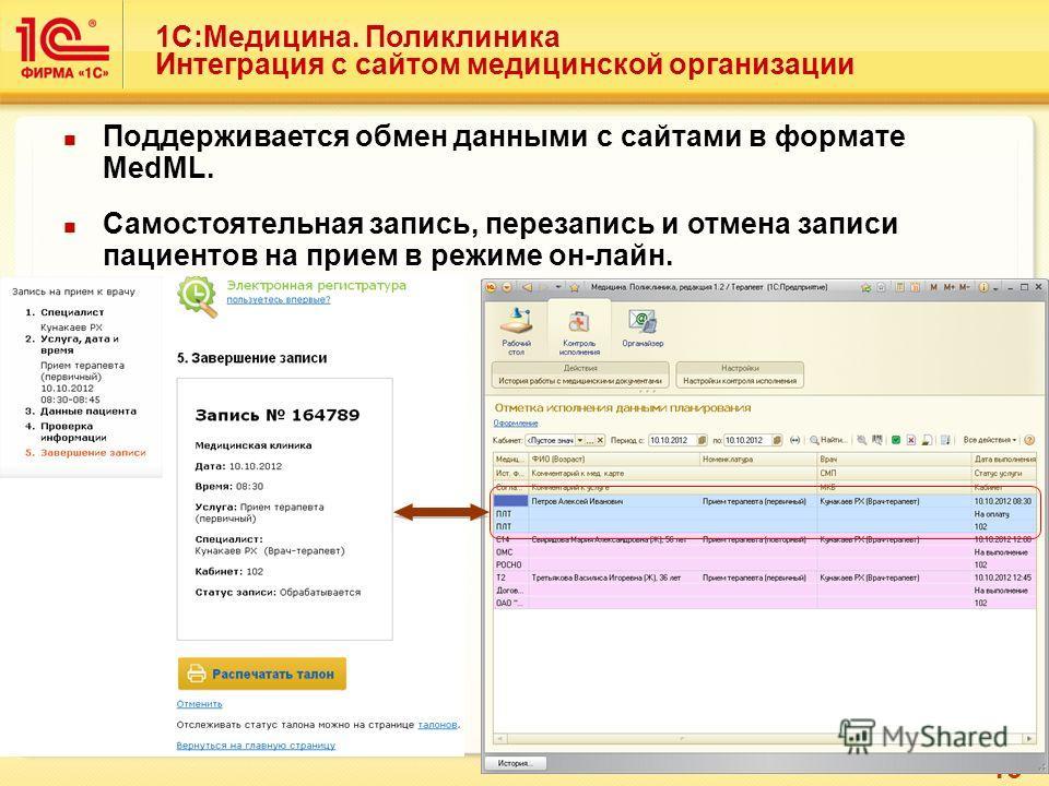 13 1С:Медицина. Поликлиника Интеграция с сайтом медицинской организации Поддерживается обмен данными с сайтами в формате MedML. Самостоятельная запись, перезапись и отмена записи пациентов на прием в режиме он-лайн.