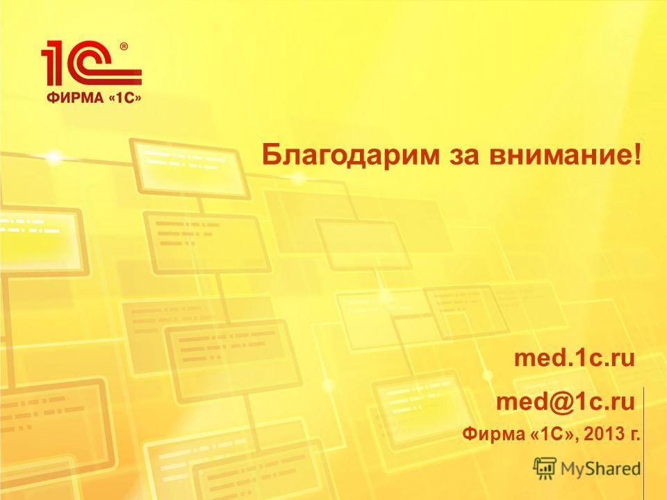Благодарим за внимание! Фирма «1С», 2013 г. med.1c.ru med@1c.ru