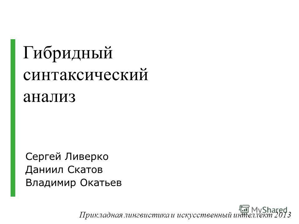 Cергей Ливерко Даниил Скатов Владимир Окатьев Гибридный синтаксический анализ Прикладная лингвистика и искусственный интеллект 2013