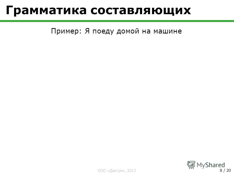 ООО «Диктум», 2013 8 / 20 Грамматика составляющих Пример: Я поеду домой на машине