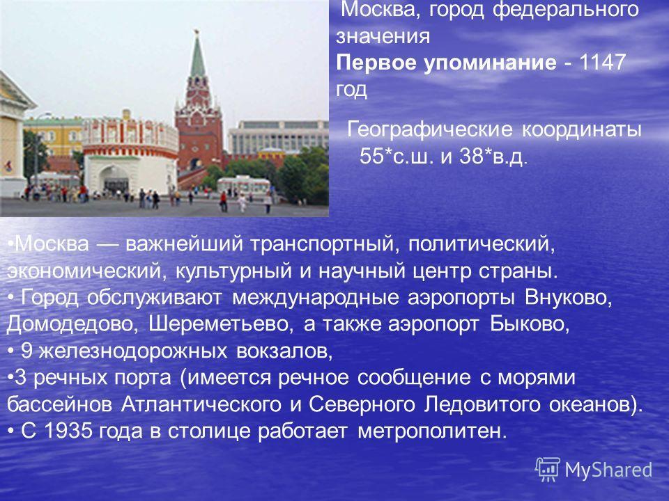 Москва, город федерального значения Первое упоминание - 1147 год Географические координаты 55*с.ш. и 38*в.д. Москва важнейший транспортный, политический, экономический, культурный и научный центр страны. Город обслуживают международные аэропорты Внук