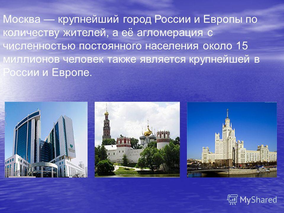 Москва крупнейший город России и Европы по количеству жителей, а её агломерация с численностью постоянного населения около 15 миллионов человек также является крупнейшей в России и Европе.