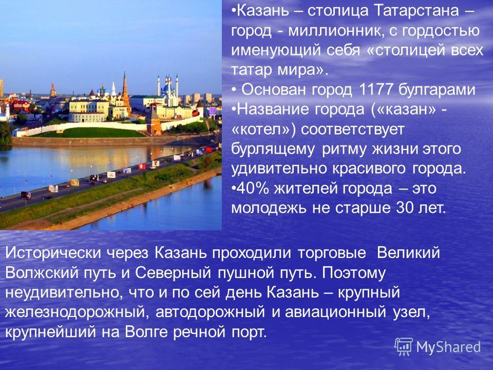 Казань – столица Татарстана – город - миллионник, с гордостью именующий себя «столицей всех татар мира». Основан город 1177 булгарами Название города («казан» - «котел») соответствует бурлящему ритму жизни этого удивительно красивого города. 40% жите