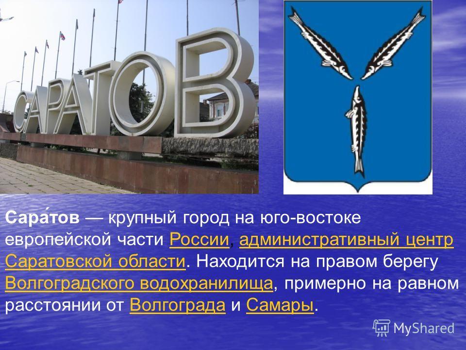 Сара́тов крупный город на юго-востоке европейской части России, административный центр Саратовской области. Находится на правом берегу Волгоградского водохранилища, примерно на равном расстоянии от Волгограда и Самары.Россииадминистративный центр Сар