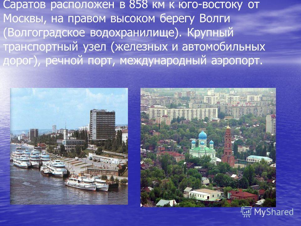 Саратов расположен в 858 км к юго-востоку от Москвы, на правом высоком берегу Волги (Волгоградское водохранилище). Крупный транспортный узел (железных и автомобильных дорог), речной порт, международный аэропорт.