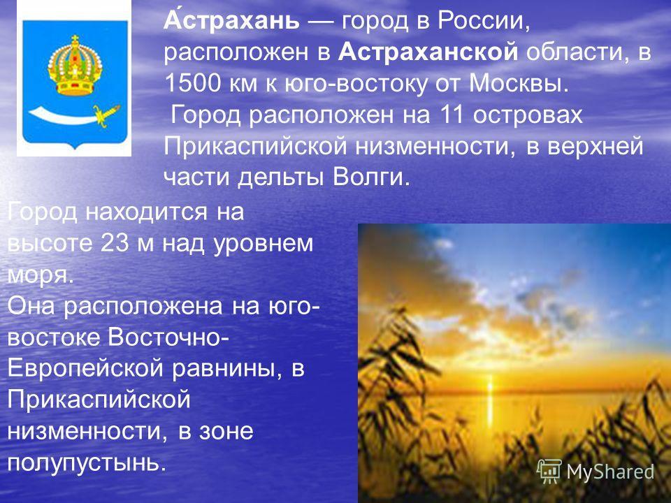 Город находится на высоте 23 м над уровнем моря. Она расположена на юго- востоке Восточно- Европейской равнины, в Прикаспийской низменности, в зоне полупустынь. А́астрахань город в России, расположен в Астраханской области, в 1500 км к юго-востоку от