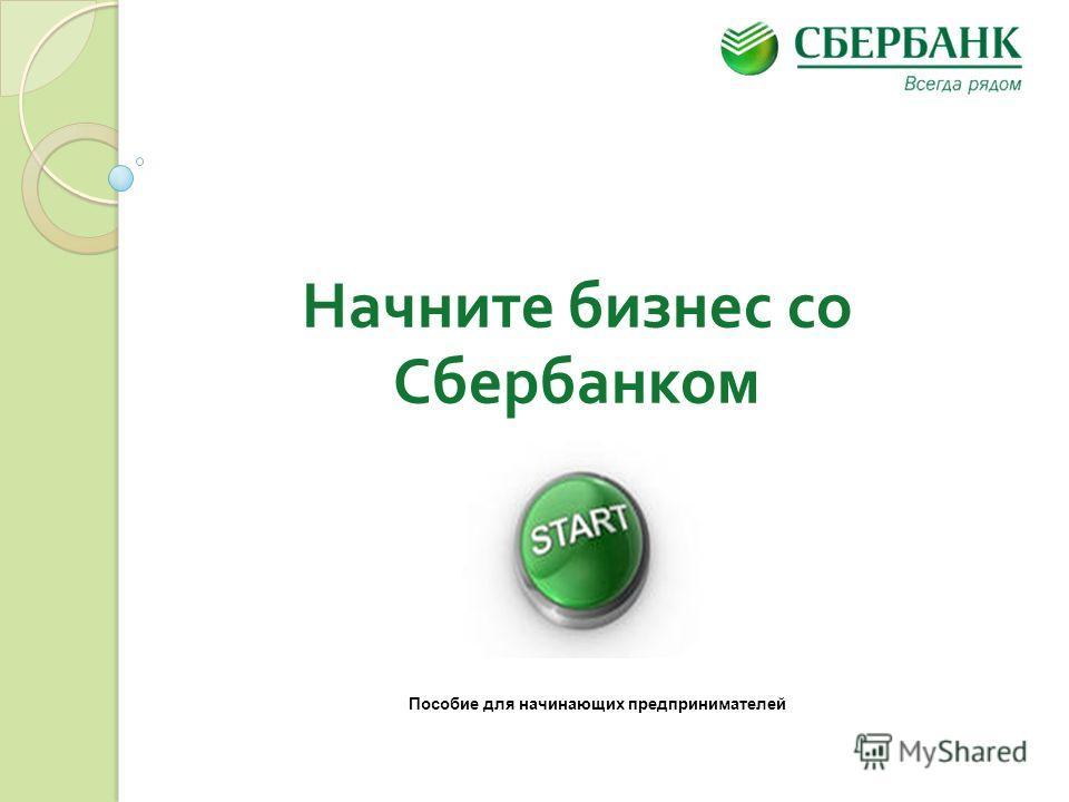 Начните бизнес со Сбербанком Пособие для начинающих предпринимателей