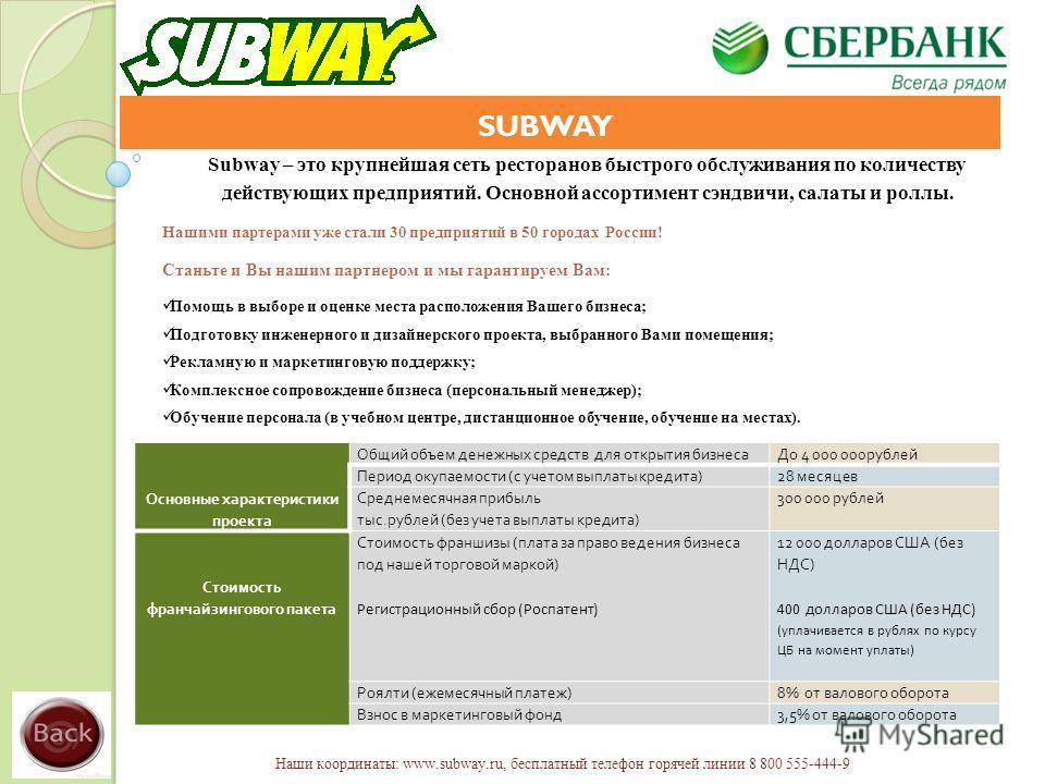 SUBWAY Subway – это крупнейшая сеть ресторанов быстрого обслуживания по количеству действующих предприятий. Основной ассортимент сэндвичи, салаты и роллы. Нашими партерами уже стали 30 предприятий в 50 городах России! Станьте и Вы нашим партнером и м