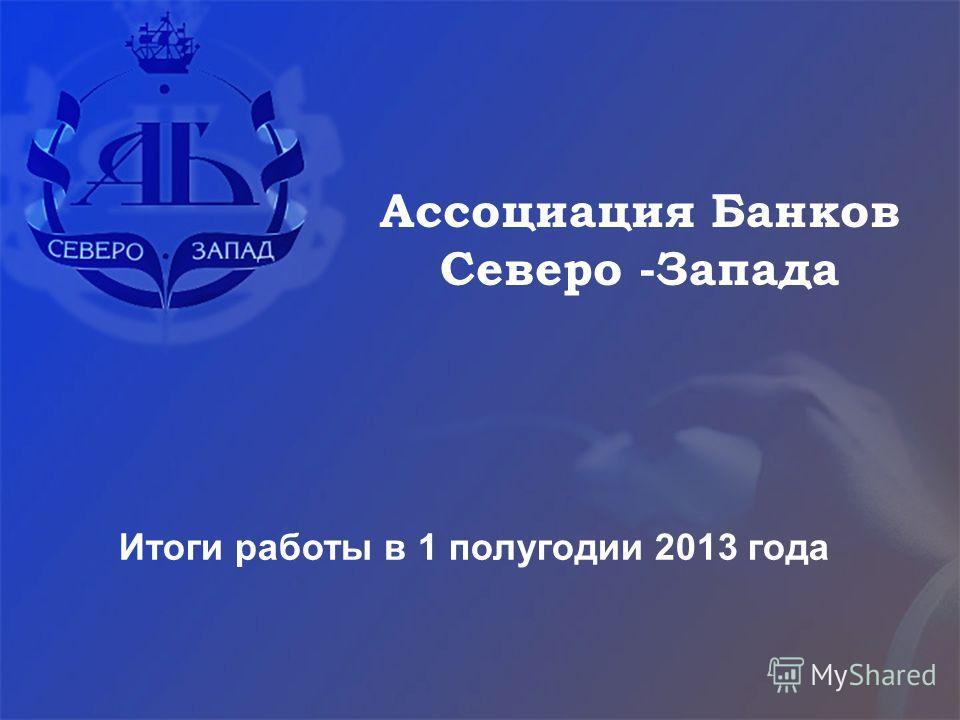 Итоги работы в 1 полугодии 2013 года Ассоциация Банков Северо -Запада