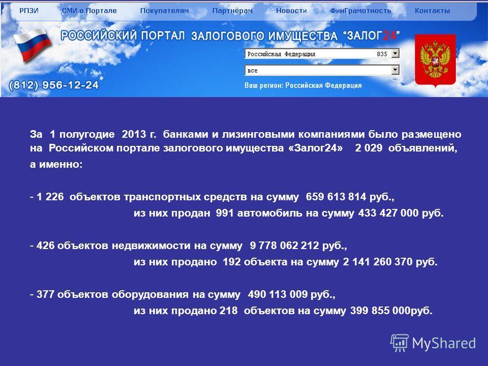 За 1 полугодие 2013 г. банками и лизинговыми компаниями было размещено на Российском портале залогового имущества «Залог 24» 2 029 объявлений, а именно: - - 1 226 объектов транспортных средств на сумму 659 613 814 руб., из них продан 991 автомобиль н