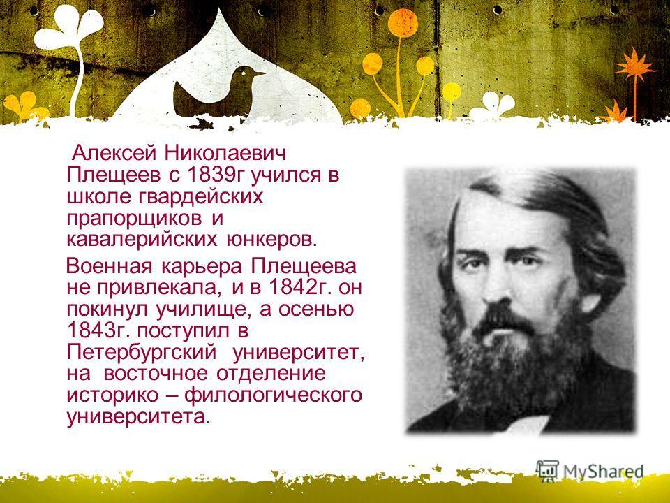 Алексей Николаевич Плещеев с 1839 г учился в школе гвардейских прапорщиков и кавалерийских юнкеров. Военная карьера Плещеева не привлекала, и в 1842 г. он покинул училище, а осенью 1843 г. поступил в Петербургский университет, на восточное отделение