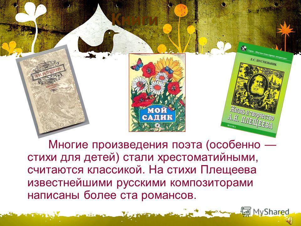 Книги Многие произведения поэта (особенно стихи для детей) стали хрестоматийными, считаются классикой. На стихи Плещеева известнейшими русскими композиторами написаны более ста романсов.