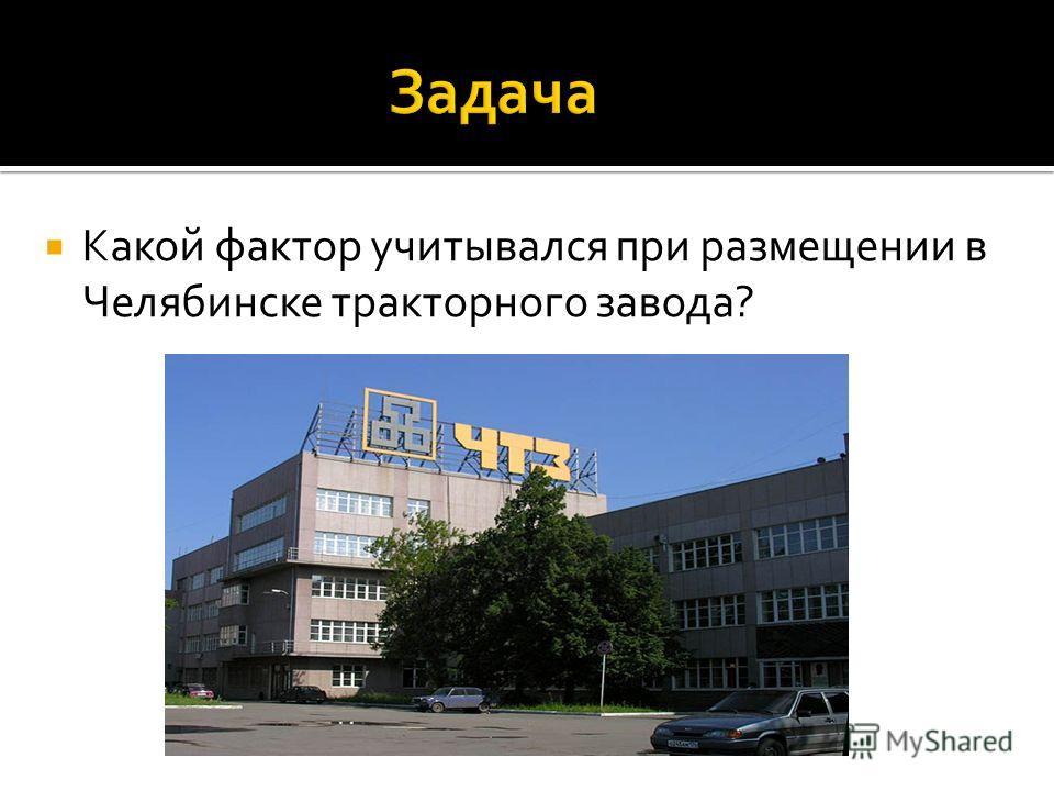 Какой фактор учитывался при размещении в Челябинске тракторного завода?