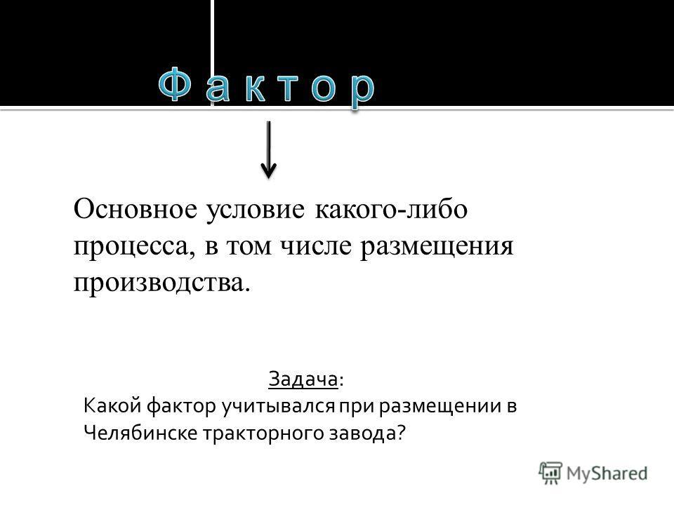 Основное условие какого-либо процесса, в том числе размещения производства. Задача: Какой фактор учитывался при размещении в Челябинске тракторного завода?